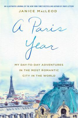 A Paris Year My Day-to-Day Adventures in the Most Romantic City in the World