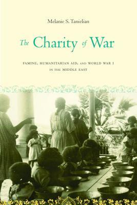 The Charity of War: Famine, Humanitarian Aid, and World War I in the Middle East Melanie S Tanielian