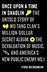 Once Upon a Time in Shaolin: The Untold Story of the Wu Tang Clan's Million-Dollar Secret Album, the Devaluation of Music, and America's New Public Enemy No. 1