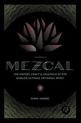 Mezcal: The History, Craft  Cocktails of the World's Ultimate Artisanal Spirit