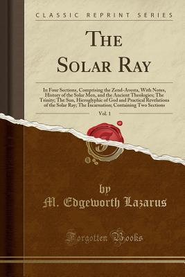 The Solar Ray, Vol. 1: In Four Sections, Comprising the Zend-Avesta, with Notes, History of the Solar Men, and the Ancient Theologies; The Trinity; The Sun, Hieroglyphic of God and Practical Revelations of the Solar Ray; The Incarnation; Containing Two Se