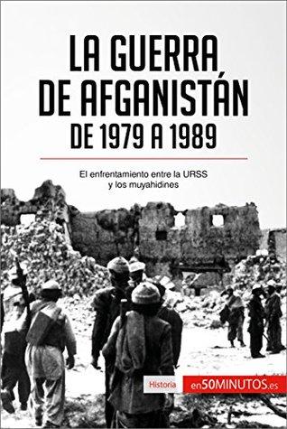 La guerra de Afganistán de 1979 a 1989: El enfrentamiento entre la URSS y los muyahidines (Historia)