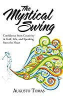 The Mystical Swing: Confidence from Creativity in Golf, Life, and Speaking from the Heart