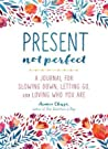 Present, Not Perfect: A Journal for Slowing Down and Living with Grace, Meaning, and Connection