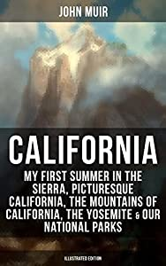 California: My First Summer in the Sierra, Picturesque California, The Mountains of California, The Yosemite & Our National Parks (Illustrated ... Nature Writings and Wilderness Essays