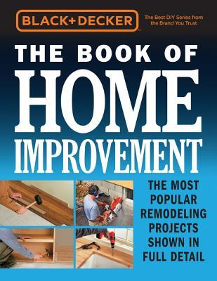 Black & Decker The Book of Home Improvement The Most Popular Remodeling Projects Shown in Full Detail