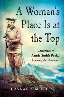 A Woman's Place Is at the Top A Biography of Annie Smith Peck, Queen of the Climbers
