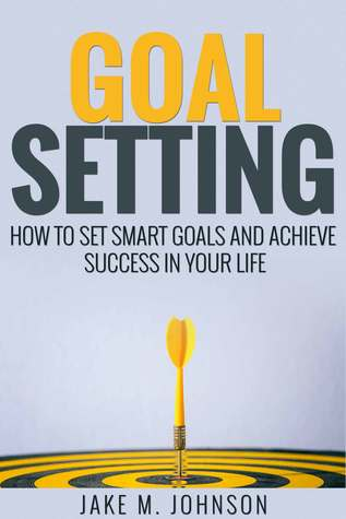 Goal Setting: How To Set Smart Goals and Achieve Success In Your Life