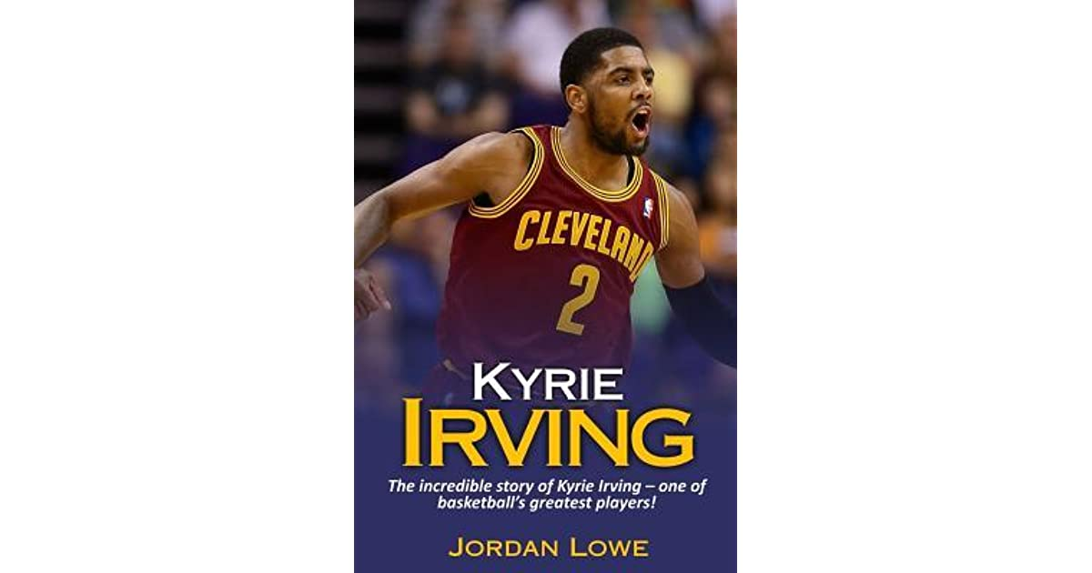 e494f96b7e1a Kyrie Irving  The Incredible Story of Kyrie Irving - One of Basketball s  Greatest Players! by Jordan Lowe