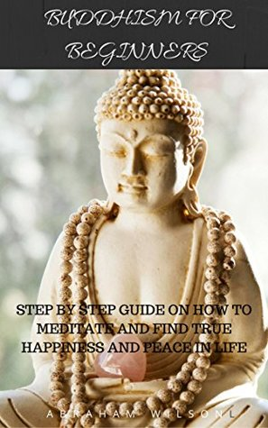 BUDDHISM FOR BEGINNERS: STEP BY STEP GUIDE ON HOW TO MEDITATE AND FIND TRUE HAPPINESS AND PEACE IN LIFE (BUDDHA TEACHINGS,MEDITATION,ZEN,ANXIETY)