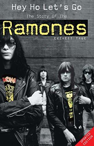 Hey Ho Let's Go: The Story of the Ramones by Everett True