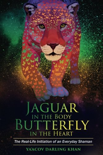 Jaguar in the Body, Butterfly in the Heart - The Real-life Initiation of an Everyday Shaman