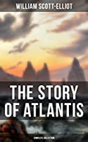 THE STORY OF ATLANTIS (Complete Collection): Geographical, Historical & Ethnological Study (Illustrated by four maps of the world's configuration at different periods)