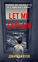 Let Me Explain: Hilarious and Touching Novel of a Young Man's Journey