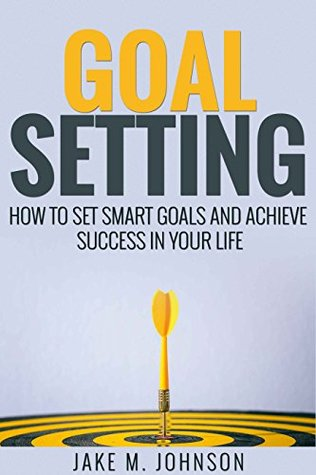 Goal Setting: How To Set Smart Goals and Achieve Success In Your Life (Finance, Money, How to Make Money, Financial Freedom, Debt)