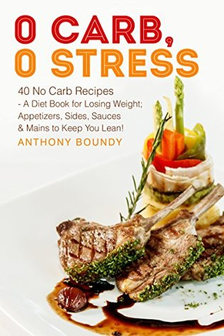 0 Carb 0 Stress 40 No Carb Recipes A Diet Book For Losing