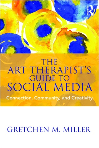 The Art Therapist's Guide to Social Media: Connection, Community, and Creativity