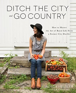 Ditch the City and Go Country: How to Master the Art of Rural Life From a Former City Dweller