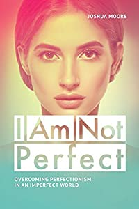 I Am Not Perfect. Overcoming perfectionism in an imperfect world: Explore the gifts of imperfection! (The Art of Growth Book 10)