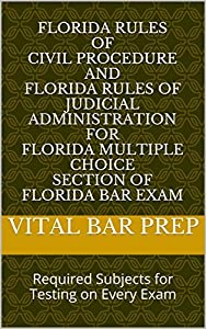 Florida Rules of Civil Procedure and Florida Rules of Judicial Administration for Florida Multiple Choice Section of Florida Bar Exam: Required Subjects for Testing on Every Exam