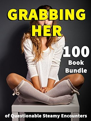 GRABBING HER - 100 Book Bundle of Questionable Steamy Encounters