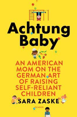 Cover for Achtung Baby: An American Mom on the German Art of Raising Self-Reliant Children, by Sara Zaske