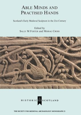 Able Minds and Practiced Hands: Scotlands Early Medieval Sculpture in the 21st Century Sally M. Foster