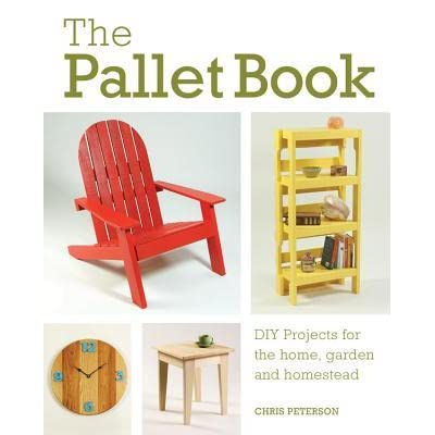 The Pallet Book Diy Projects For The Home Garden And Homestead By Chris Peterson