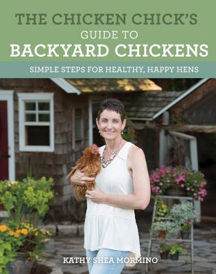 The Chicken Chick's Guide to Backyard Chickens Simple Steps for Healthy, Happy Hens
