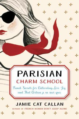 Parisian Charm School French Secrets for Cultivating Love, Joy, and That Certain je ne sais quoi