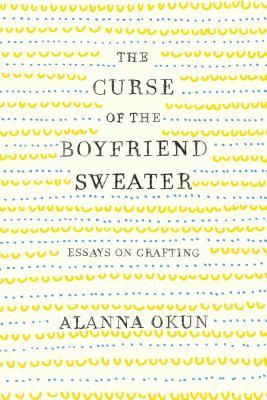 The Curse of the Boyfriend Sweater Essays on Crafting