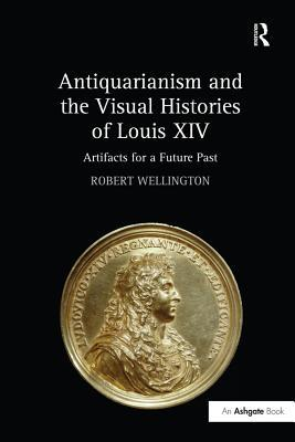 Antiquarianism and the Visual Histories of Louis XIV: Artifacts for a Future Past