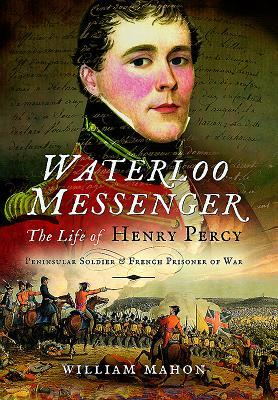 Waterloo Messenger The Life of Henry Percy, Peninsular Soldier and French Prisoner of War