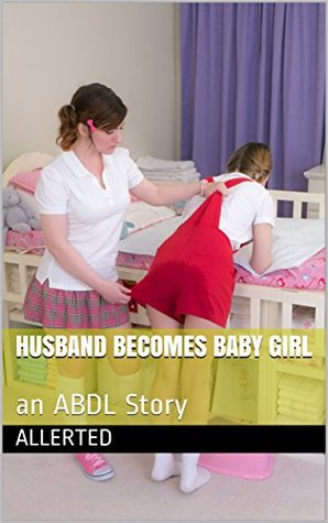 Husband Becomes Baby Girl: an ABDL Story by Allerted