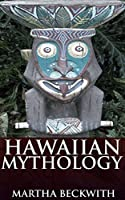 Hawaiian Mythology (Annotated Pacific Islands mythology secret): A critical study of Hawaiian cultures, legends, gods and goddesses including Tahiti, Tonga, Samoa and other Pacific Islanders