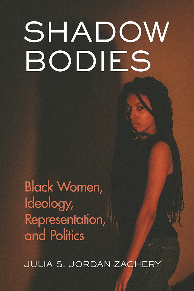 Shadow Bodies Black Women, Ideology, Representation, and Politics