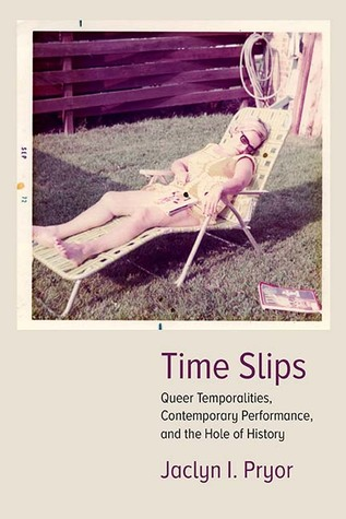 Time Slips: Queer Temporalities, Contemporary Performance, and the Hole of History