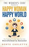 Happy Woman Happy World: The Foolproof Fix That Takes You From Overwhelmed To Awesome