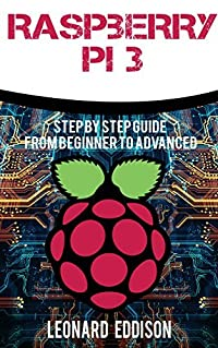 Raspberry Pi: Step By Step Guide From Beginner To Advanced (Raspberry Pi 3, Python Programming)