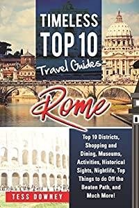 Rome: Rome Italy Top 10 Districts, Shopping and Dining, Museums, Activities, Historical Sights, Nightlife, Top Things to do Off the Beaten Path, and Much More! Timeless Top 10 Travel Guides