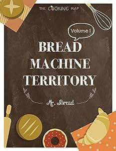Bread Machine Territory Vol. 1: Feel the Spirit in Your Little Kitchen with 500 Colorful Bread Machine Recipes! (Bread Machine Cookbook, Gluten Free Bread Machines, Whole Wheat Bread Recipe,...)