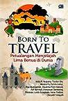 Born to Travel: Petualangan Menjelajah Lima Benua di Dunia