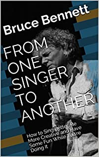FROM ONE SINGER TO ANOTHER: How to Sing Better, Be More Creative and Have Some Fun While You're Doing It
