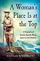 A Woman's Place Is at the Top: A Biography of Annie Smith Peck, Queen of the Climbers