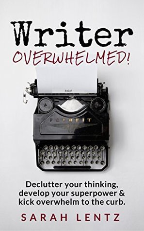Writer Overwhelmed! (Books for Writers Series, Book 2): Declutter your thinking, develop your superpower & kick overwhelm to the curb