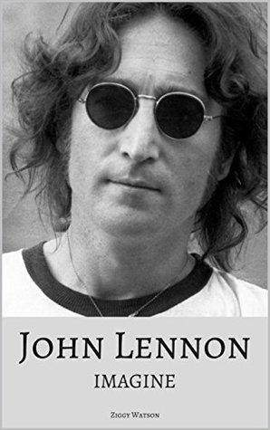 John Lennon Imagine The True Story Of A Music Legend By Ziggy Watson