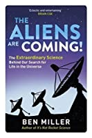 The Aliens Are Coming!: The Exciting and Extraordinary Science Behind Our Search for Life in the Universe