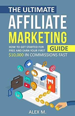 The Beginner's Affiliate Marketing Blueprint: How to Get Started For Free And Earn Your First $10,000 In Commissions Fast! (Make Money With Affiliate Marketing 2018 Edition) (Online Business)