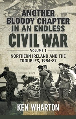 Another Bloody Chapter In An Endless Civil War. Volume 1: Northern Ireland and the Troubles, 1984-87