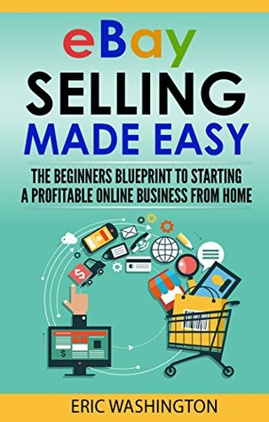 Ebay Selling The Beginners Blueprint To Starting A Profitable Ebay Business From Home By Eric Washington